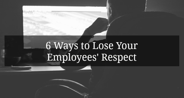 6 Ways to Lose Your Employees' Respect