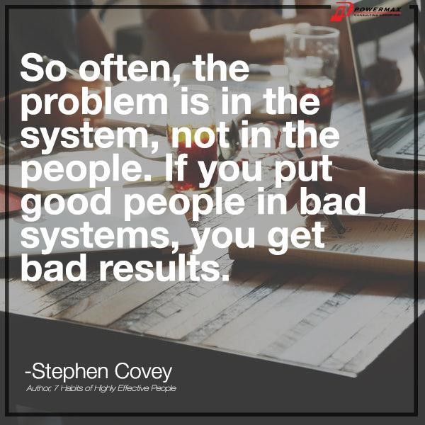 """So often, the problem is in the system, not in the people, If you put good people in bad systems, you get bad results."""