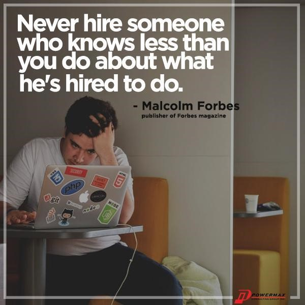"""Never hire someone you know less than you do about what he's hired to do."""