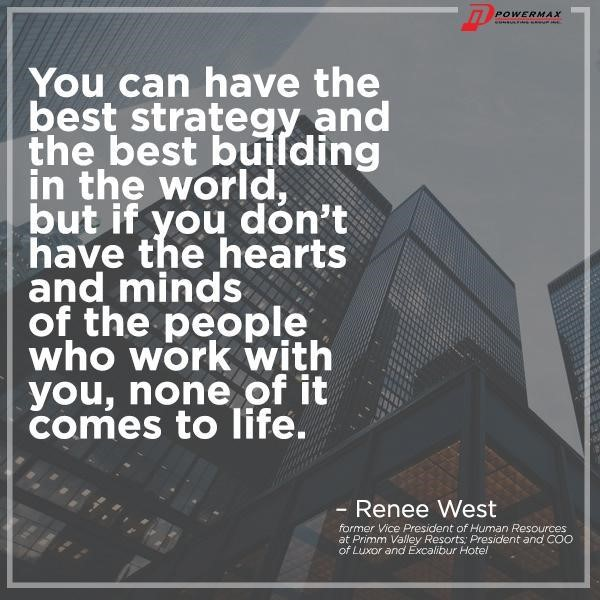 """You can have the best strategy and the best building in the world, but if you don't have the hearts and minds of the people who work with you, none of it comes to life."""