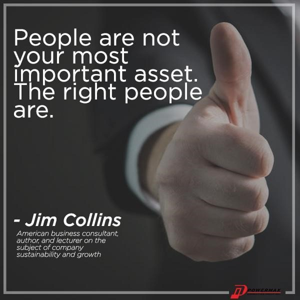 """People are not your most important asset. The right people are."""